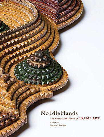 No Idle Hands: The Myths and Meanings of Tramp Art