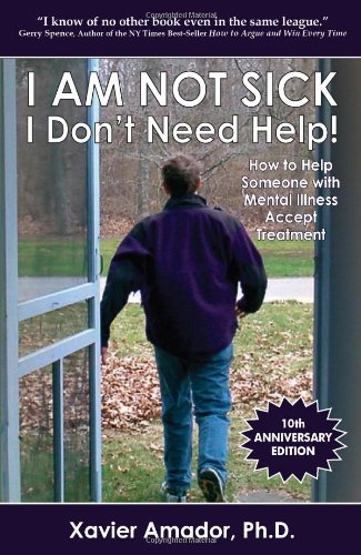 I am Not Sick, I Don't Need Help!: How to Help Someone with Mental Illness Accept Treatment (10th Anniversary Edition)