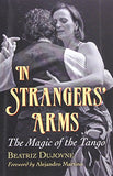 In Strangers' Arms: The Magic of the Tango