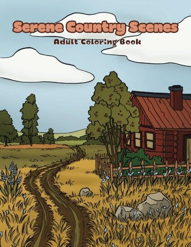 Serene Country Scenes Adult Coloring Book: Landscapes, cottages, barns, chickens and more stress relieving countryside scenery to color (Cre