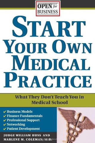 Start Your Own Medical Practice: A Guide to All the Things They Don't Teach You in Medical School about Starting Your Own Practice (Open for