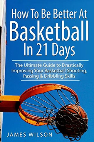 How to Be Better At Basketball in 21 days: The Ultimate Guide to Drastically Improving Your Basketball Shooting, Passing and Dribbling Skill