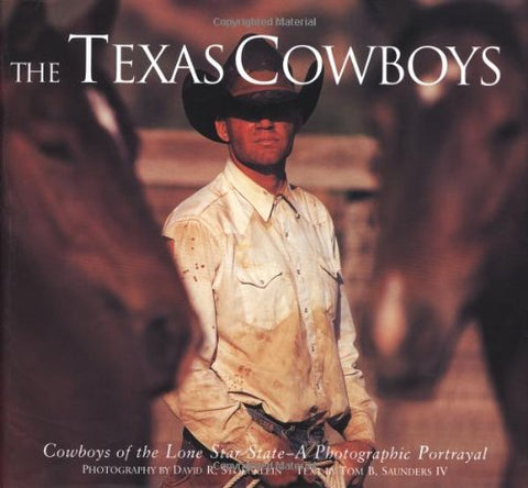 The Texas Cowboys: Cowboys of the Lone Star State - A Photographic Protrayal