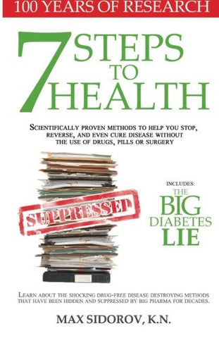 7 Steps to Health: Scientifically proven methods to help you stop, reverse, and even cure disease without the use of drugs, pills or surgery