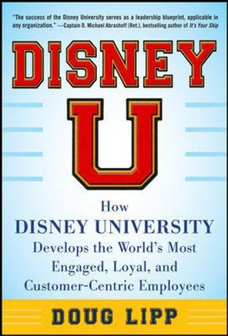 Disney U: How Disney University Develops the World's Most Engaged, Loyal, and Customer-Centric Employees (Business Books)