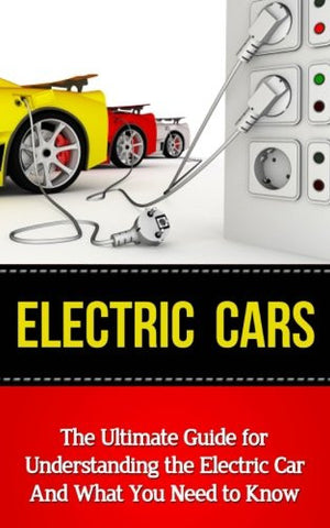Electric Cars: The Ultimate Guide for Understanding the Electric Car And What You Need to Know (Beginner's Introductory Guide, Tesla Model S