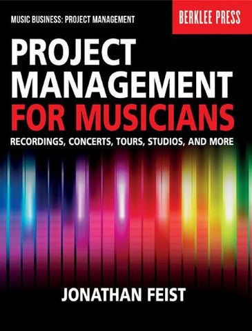 Project Management for Musicians: Recordings, Concerts, Tours, Studios, and More (Music Business: Project Management)