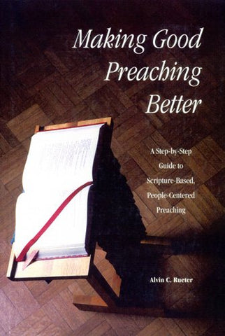 Making Good Preaching Better: A Step-by-Step Guide to Scripture-Based, People-Centered Preaching