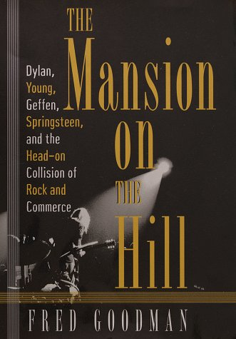 The Mansion on the Hill: Dylan, Young, Geffen, and Springsteen and the Head-on Collision of Rock and Comm erce