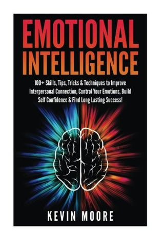 Emotional Intelligence: 100+ Skills, Tips, Tricks & Techniques to Improve Interpersonal Connection, Control Your Emotions, Build Self Confid