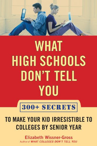 What High Schools Don't Tell You (And Other Parents Don't Want You toKnow): Create a Long-Term Plan for Your 7th to 10th Grader for Getting