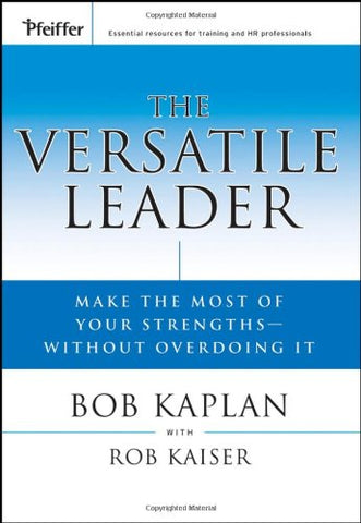 The Versatile Leader: Make the Most of Your Strengths Without Overdoing It (J-B US non-Franchise Leadership)