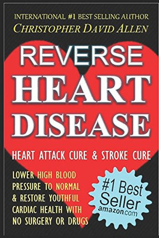 REVERSE HEART DISEASE - HEART ATTACK CURE & STROKE CURE - LOWER HIGH BLOOD PRESSURE TO NORMAL & RESTORE YOUTHFUL CARDIAC HEALTH WITH NO SURG