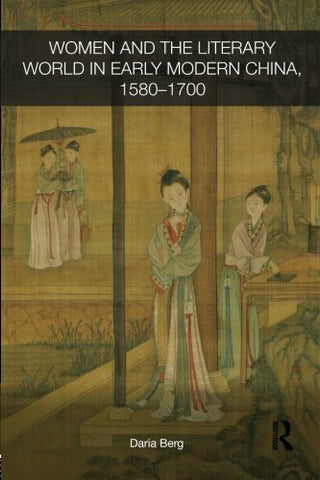 Women and the Literary World in Early Modern China, 1580-1700 (Routledge Studies in the Early History of Asia)