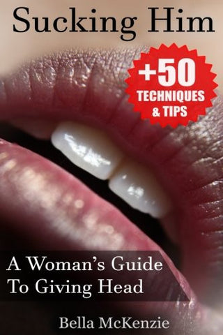 Sucking Him: A Woman's Guide To Giving Head (+50 Tips & Techniques To Pleasure Your Man)