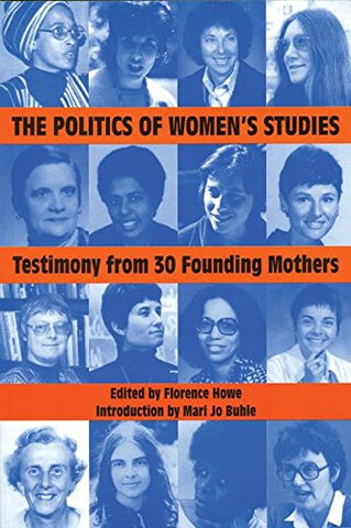 The Politics of Women's Studies: Testimony from the 30 Founding Mothers (The Women's Studies History Series)