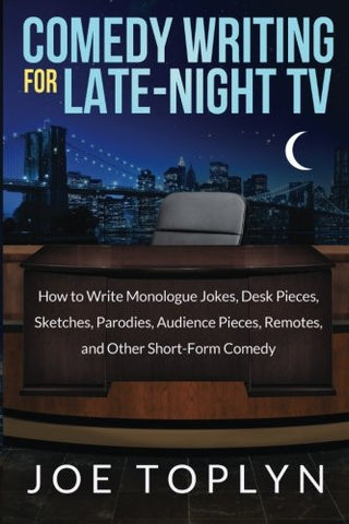 Comedy Writing for Late-Night TV: How to Write Monologue Jokes, Desk Pieces, Sketches, Parodies, Audience Pieces, Remotes, and Other Short-F