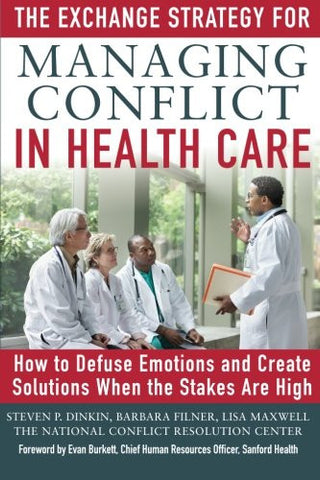 The Exchange Strategy for Managing Conflict in Healthcare: How to Defuse Emotions and Create Solutions when the Stakes are High (Business Bo