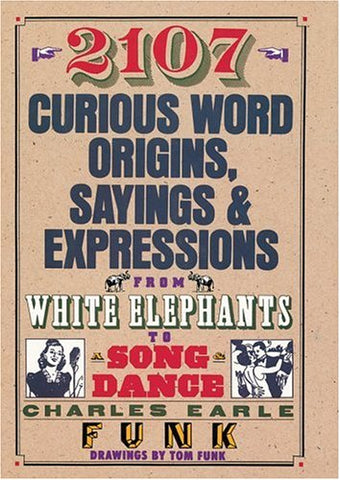 2107 Curious Word Origins, Sayings and Expressions from White Elephants to a Song & Dance