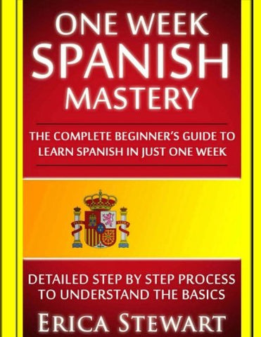 Spanish: One Week Spanish Mastery: The Complete Beginner's Guide to Learning Spanish in just 1 Week! Detailed Step by Step Process to Understand the Basics.