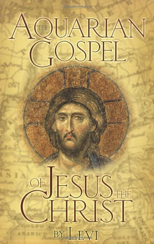 The Aquarian Gospel of Jesus the Christ: The Philosophic and Practical Basis of the Religion of the Aquarian Age of the World and of the Chu
