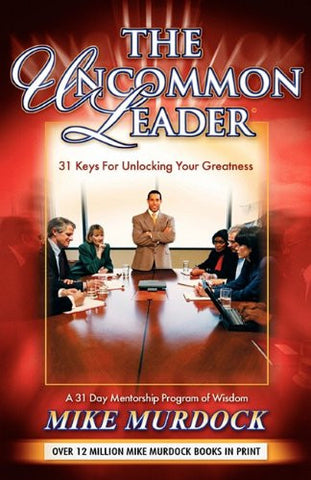 The Uncommon Leader: 31 Keys for Unlocking Your Greatness
