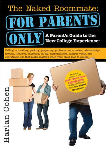The Naked Roommate: For Parents Only: A Parent's Guide to the New College Experience: Calling, Not Calling, Packing, Preparing, Problems, Ro