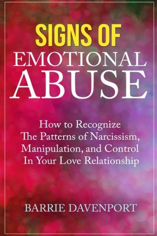 Signs of Emotional Abuse: How to Recognize the Patterns of Narcissism, Manipulation, and Control in Your Love Relationship