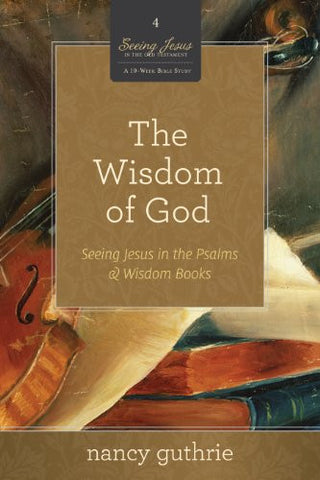 The Wisdom of God (A 10-week Bible Study): Seeing Jesus in the Psalms and Wisdom Books