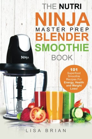 Nutri Ninja Master Prep Blender Smoothie Book: 101 Superfood Smoothie Recipes For Better Health, Energy and Weight Loss! (Ninja Master Prep,