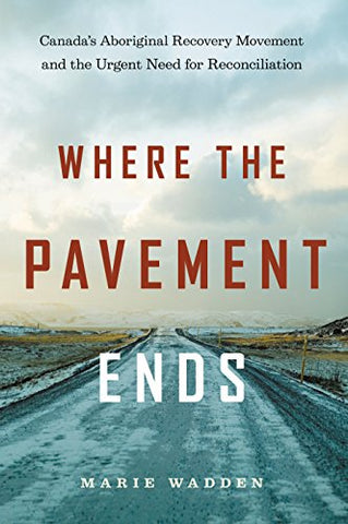 Where the Pavement Ends: Canada's Aboriginal Recovery Movement and the Urgent Need for Reconciliation