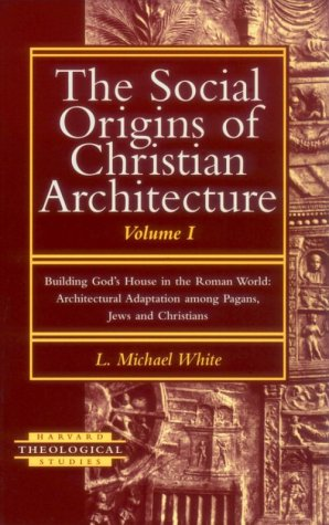 The Social Origins of Christian Architecture: Building God's House in the Roman World : Architectural Adaptation Among Pagans, Jews, and Christians (Harvard Theological Studies)