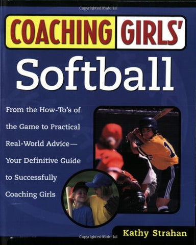 Coaching Girls' Softball: From the How-To's of the Game to Practical Real-World Advice--Your Definitive Guide to Successfully Coaching Girls