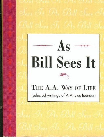 As Bill Sees It: The A. A. Way of Life ...Selected Writings of the A. A.'s Co-Founder