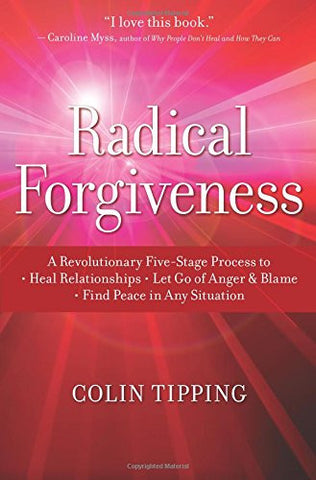 Radical Forgiveness: A Revolutionary Five-Stage Process to:- Heal Relationships - Let Go of Anger and Blame - Find Peace in Any Situation