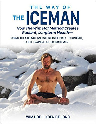The Way of the Iceman: How the Wim Hof Method Creates Radiant, Longterm Health--Using the Science and Secrets of Breath Control, Cold-Traini