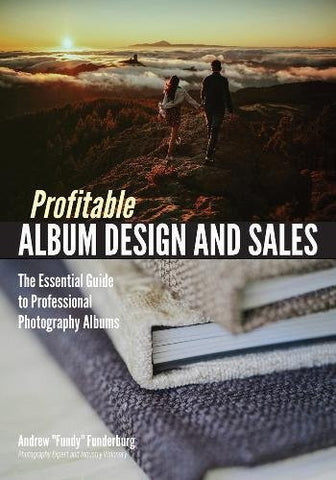Profitable Photo Album Design and Sales: The Essential Guide to Professional Photography Albums