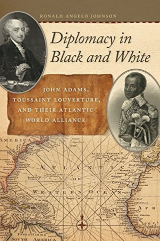 Diplomacy in Black and White: John Adams, Toussaint Louverture, and Their Atlantic World Alliance (Race in the Atlantic World, 1700–1900 Ser.)