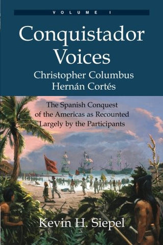 Conquistador Voices (vol I): The Spanish Conquest of the Americas as Recounted Largely by the Participants (Volume 1)