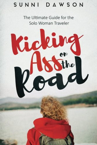 Kicking Ass on the Road The Ultimate Guide for the Solo Woman Traveler: Travel Cheap, Travel Safe & have the time of your life!