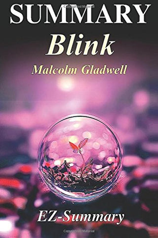 Summary - Blink: By Malcolm Gladwell - The Power of Thinking Without Thinking (Blink: A Complete Summary - Book, Paperback, Hardcover, Audiobook, Audible Book 1)