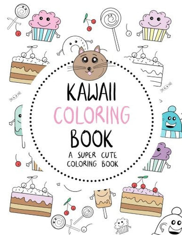 Kawaii Coloring Book: A Super Cute Coloring Book: Kawaii, Manga, Anime and Japanese Coloring Books for Adults, Teens, Tweens and Kids - Kawa