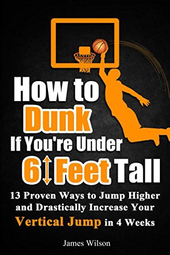 How to Dunk if You're Under 6 Feet Tall: 13 Proven Ways to Jump Higher and Drastically Increase Your Vertical Jump in 4 Weeks (Vertical Jump