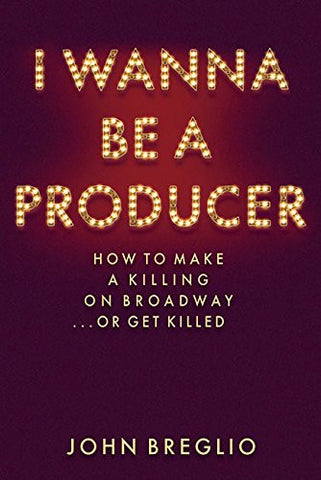 I Wanna Be A Producer - How to Make a Killing on Broadway...or Get Killed