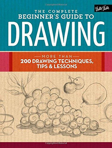 The Complete Beginner's Guide to Drawing: More than 200 drawing techniques, tips & lessons