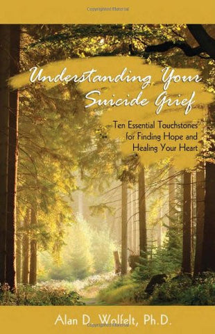 Understanding Your Suicide Grief: Ten Essential Touchstones for Finding Hope and Healing Your Heart (Understanding Your Grief)