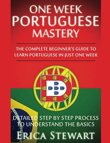 Portuguese: One Week Portuguese Mastery: The Complete Beginner's Guide to Learning Portuguese in just 1 Week! Detailed Step by Step Process to Understand the Basics