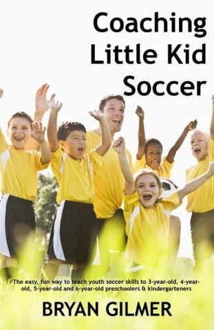 Coaching Little Kid Soccer: The easy, fun way to teach youth soccer skills to 3-year-old, 4-year-old, 5-year-old and 6-year-old preschoolers