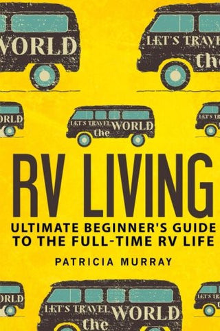 RV LIVING: An Ultimate Beginner's Guide To The Full-time RV Life - 111 Exclusive Tips And Tricks For Motorhome Living, including Boondocking