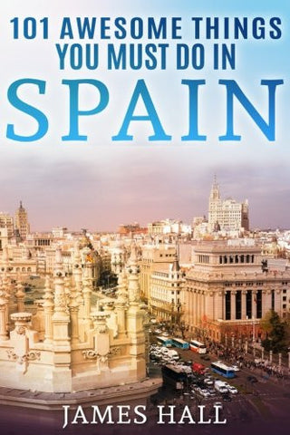 Spain: 101 Awesome Things You Must Do in Spain: Spain Travel Guide to the Best of Everything: Madrid, Barcelona, Toledo, Seville, magnificen